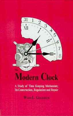 The Modern Clock: Its Construction, Regulation & Repair by Ward Goodrich