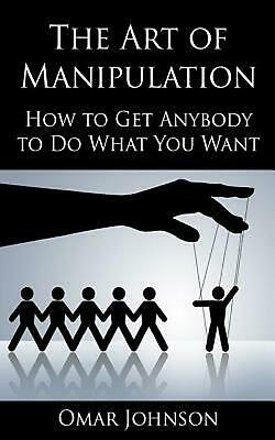 The Art of Manipulation: How to Get Anybody to Do What You Want by Omar Johnson
