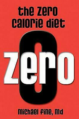 The Zero Calorie Diet: How to Eat Right -- Or Not at All!! by Michael Fine M.D.