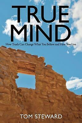 True Mind: How Truth Can Change What You Believe and How You Live by Tom Steward