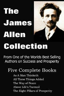 The James Allen Collection: As a Man Thinketh, All These Things Added, the Way o