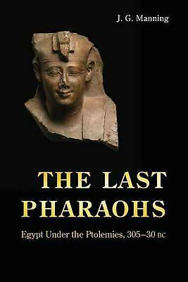 The Last Pharaohs: Egypt Under the Ptolemies, 305-30 BC by J.G. Manning (English