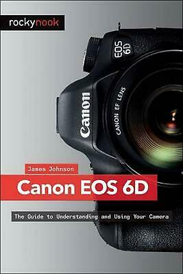 Canon EOS 6D: The Guide to Understanding and Using Your Camera by Jim Johnson (E
