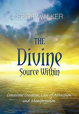 The Divine Source Within: Conscious Creation, Law of Attraction and Manifestatio