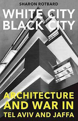 White City, Black City: Architecture and War in Tel Aviv and Jaffa by Sharon Rot