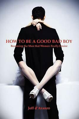 How to Be a Good Bad Boy: Becoming the Man That Women Really Desire by Jeff D'Av