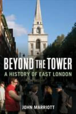 Beyond the Tower : A History of East London by John Marriott (2011, Hardcover)