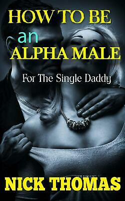 How to Be an Alpha Male for the Single Daddy: The Ultimate Guide to Be a Man Who