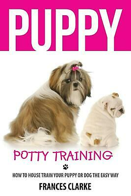 Puppy Potty Training: How to House Train Your Puppy or Dog the Easy Way by Franc