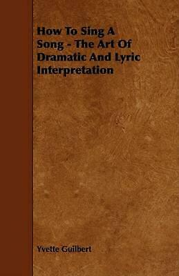 How to Sing a Song - The Art of Dramatic and Lyric Interpretation by Yvette Guil