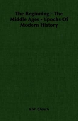 The Beginning - The Middle Ages - Epochs of Modern History by Richard William Ch