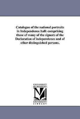 Catalogue of the National Portraits in Independence Hall: Comprising Those of Ma