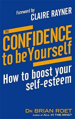 The Confidence To Be Yourself: How to boost your self-esteem, Roet, Dr Brian, Pa
