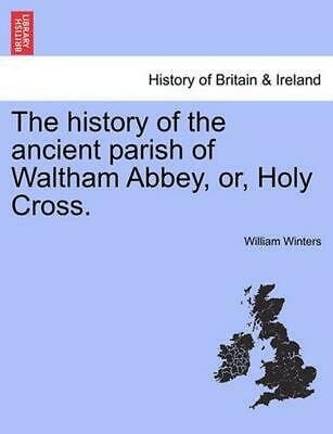 The History of the Ancient Parish of Waltham Abbey, Or, Holy Cross. by William W