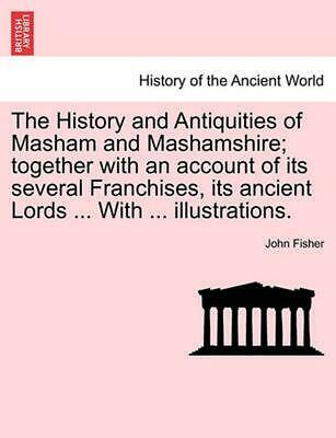 The History and Antiquities of Masham and Mashamshire; Together with an Account