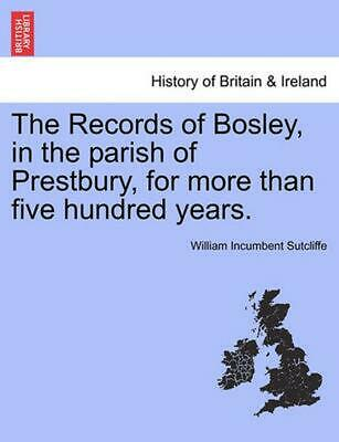 The Records of Bosley, in the Parish of Prestbury, for More Than Five Hundred Ye