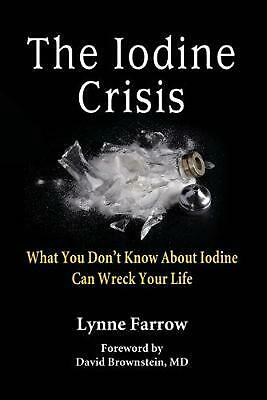 The Iodine Crisis: What You Don't Know about Iodine Can Wreck Your Life by Lynne