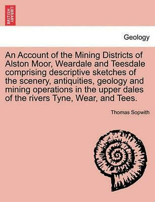 Account of the Mining Districts of Alston Moor, Weardale and Teesdale Comprising
