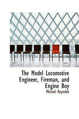 The Model Locomotive Engineer, Fireman, and Engine Boy by Michael Reynolds Paper