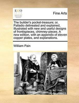 Builder's Pocket-treasure; Or, Palladio Delineated and Explained, Illustrated Wi