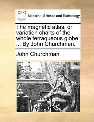 The Magnetic Atlas, or Variation Charts of the Whole Terraqueous Globe; ... by J
