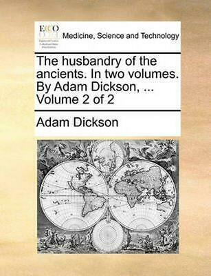 The Husbandry of the Ancients. in Two Volumes. by Adam Dickson, ... Volume 2 of