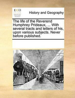 The Life of the Reverend Humphrey Prideaux, ... with Several Tracts and Letters