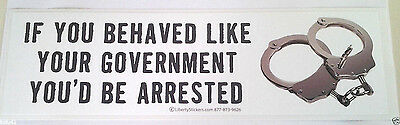 IF YOU BEHAVED LIKE YOUR GOVERNMENT YOU'D BE ...Anti-Obama Bumper Sticker L