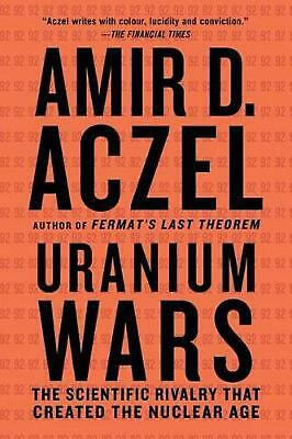 Uranium Wars: The Scientific Rivalry That Created the Nuclear Age by Amir D. Acz