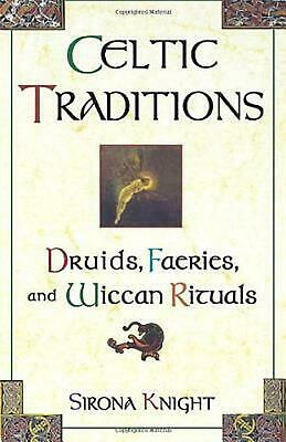 Celtic Traditions: Shamans, Druids, Faeries, and Wiccan Rituals by Sirona Knight