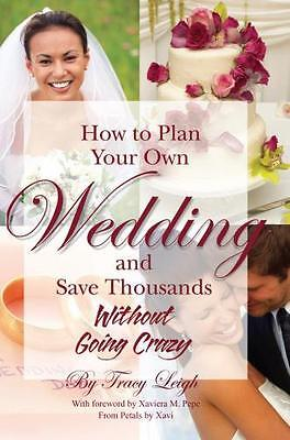 How to Plan Your Own Wedding & Save Thousands Without Going Crazy. 9781601380074