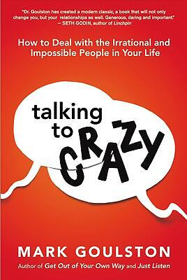 Talking to Crazy: How to Deal with the Irrational and Impossible People in Your
