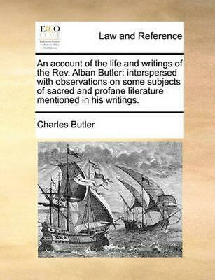An Account of the Life and Writings of the REV. Alban Butler: Interspersed with
