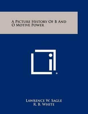 A Picture History of B and O Motive Power by Lawrence W. Sagle (English) Paperba