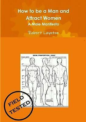 How to be a Man and Attract Women - A male manifesto by Robert Laynton (English)