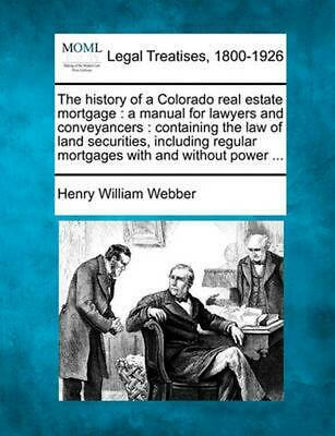 The History of a Colorado Real Estate Mortgage : a Manual for Lawyers and Convey