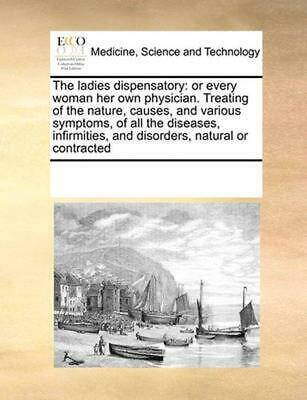 Ladies Dispensatory: Or Every Woman Her Own Physician. Treating of the Nature, C