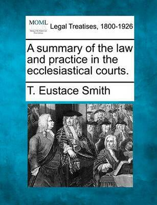 A Summary of the Law and Practice in the Ecclesiastical Courts. by T. Eustace Sm