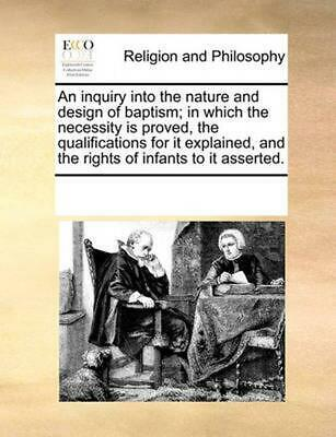 An Inquiry Into the Nature and Design of Baptism; In Which the Necessity Is Prov