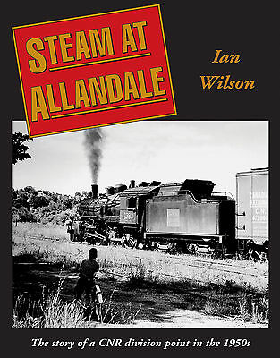 Steam at Allandale: The story of a CNR division point in the 1950s