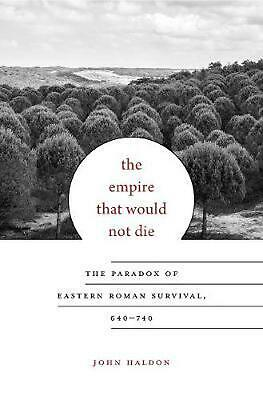 The Empire That Would Not Die: The Paradox of Eastern Roman Survival, 640-740 by