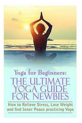 Yoga for Beginners: The Ultimate Yoga Guide for Newbies: How to Relieve Stress,