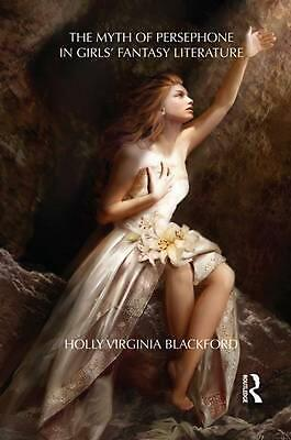 Myth of Persephone in Girls' Fantasy Literature by Holly Ph.d Blackford (English
