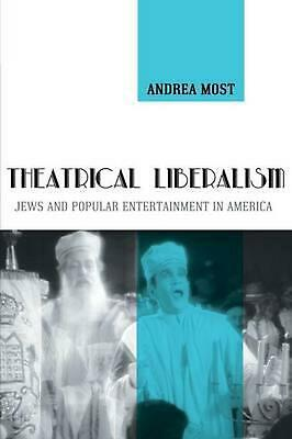 Theatrical Liberalism: Jews and Popular Entertainment in America by Andrea Most