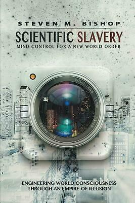 Scientific Slavery: Mind Control For A New World Order by Steven M. Bishop (Engl