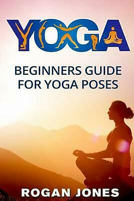 Yoga: Beginners Guide - For Yoga Poses - Easy Steps and Pictures by Rogan Jones