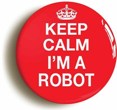 KEEP CALM I'M A ROBOT FUNNY GEEK BADGE BUTTON PIN (Size 1inch/25mm diameter)