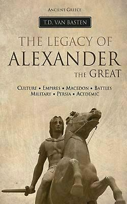 Ancient Greece: The Legacy of Alexander the Great by T.D. Van Basten (English) P