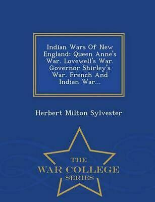 Indian Wars of New England: Queen Anne's War. Lovewell's War. Governor Shirley's