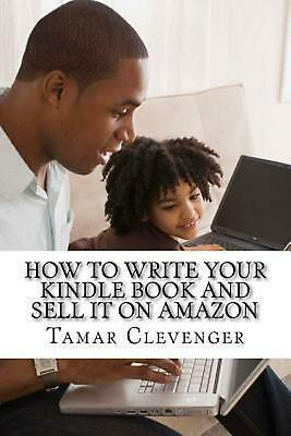 How to Write Your Kindle Book and Sell It on Amazon: Get Your Ideas Published an